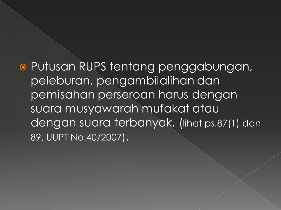  Rancangan Penggabungan,Peleburan,Pengambilalihan Perseroan yang disetujui oleh RUPS wajib dituangkan dalam Akta Pengabungan,Peleburan, Pengambilalihan dan Pemisahan dibuat dihadapan Notaris dalam Bahasa Indonesia.(p.128 (1) UUPTNo.40/2007)  Hal ini termasuk pengambil alihan dilakukan langsung dan pemegang saham yang juga akta pengambilalihannya (ps128 (2) UUPT No.40/2007)  Akta peleburan menjadi dasar pembuatan akta pendirian Perseroan hasil peleburan.