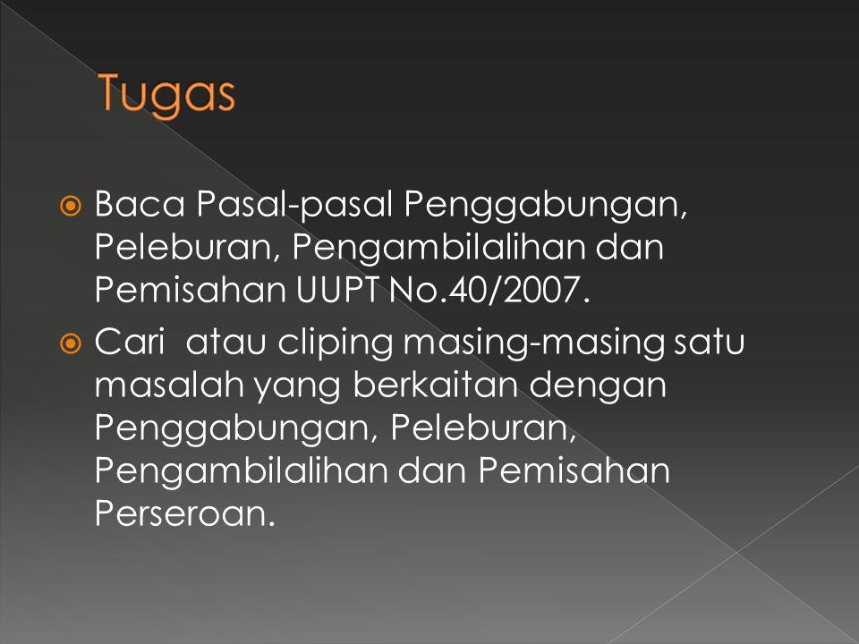  Baca Pasal-pasal Penggabungan, Peleburan, Pengambilalihan dan Pemisahan UUPT No.40/2007.  Cari atau cliping masing-masing satu masalah yang berkait