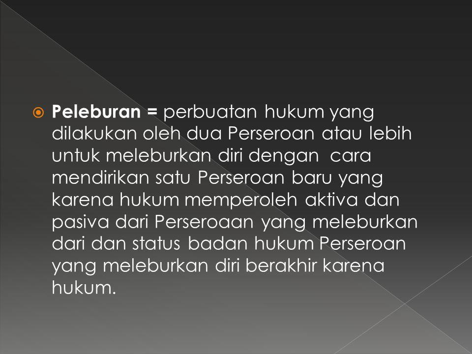  Peleburan = perbuatan hukum yang dilakukan oleh dua Perseroan atau lebih untuk meleburkan diri dengan cara mendirikan satu Perseroan baru yang karen