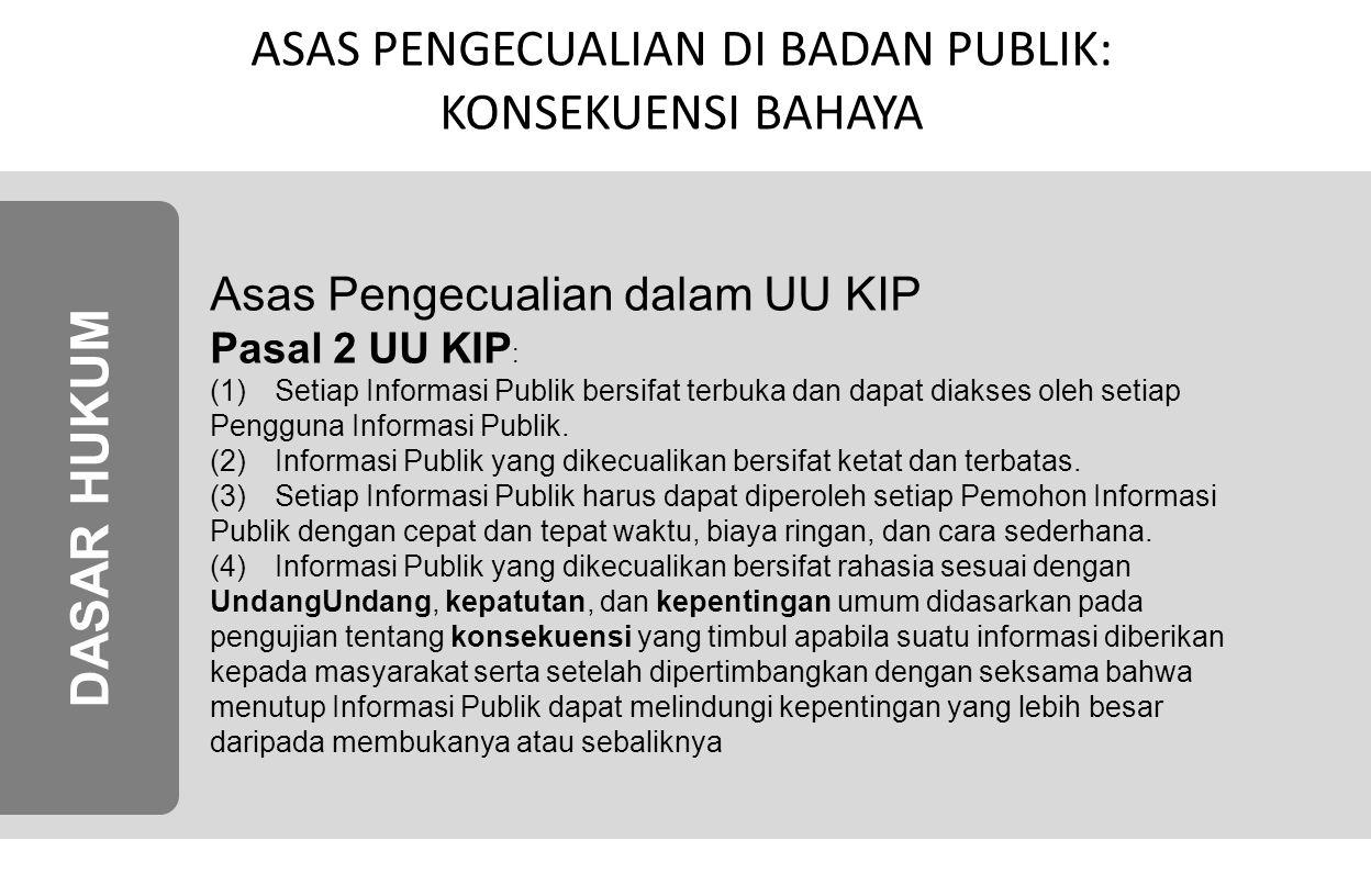 ASAS PENGECUALIAN DI BADAN PUBLIK: KONSEKUENSI BAHAYA Asas Pengecualian dalam UU KIP Pasal 2 UU KIP : (1)Setiap Informasi Publik bersifat terbuka dan