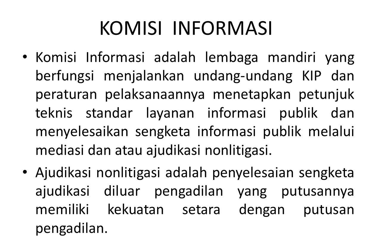 KOMISI INFORMASI Komisi Informasi adalah lembaga mandiri yang berfungsi menjalankan undang-undang KIP dan peraturan pelaksanaannya menetapkan petunjuk