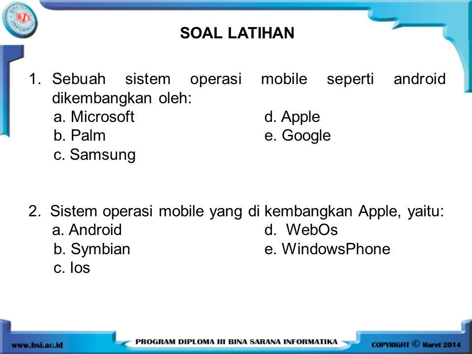 SOAL LATIHAN 1.Sebuah sistem operasi mobile seperti android dikembangkan oleh: a. Microsoftd. Apple b. Palm e. Google c. Samsung 2. Sistem operasi mob