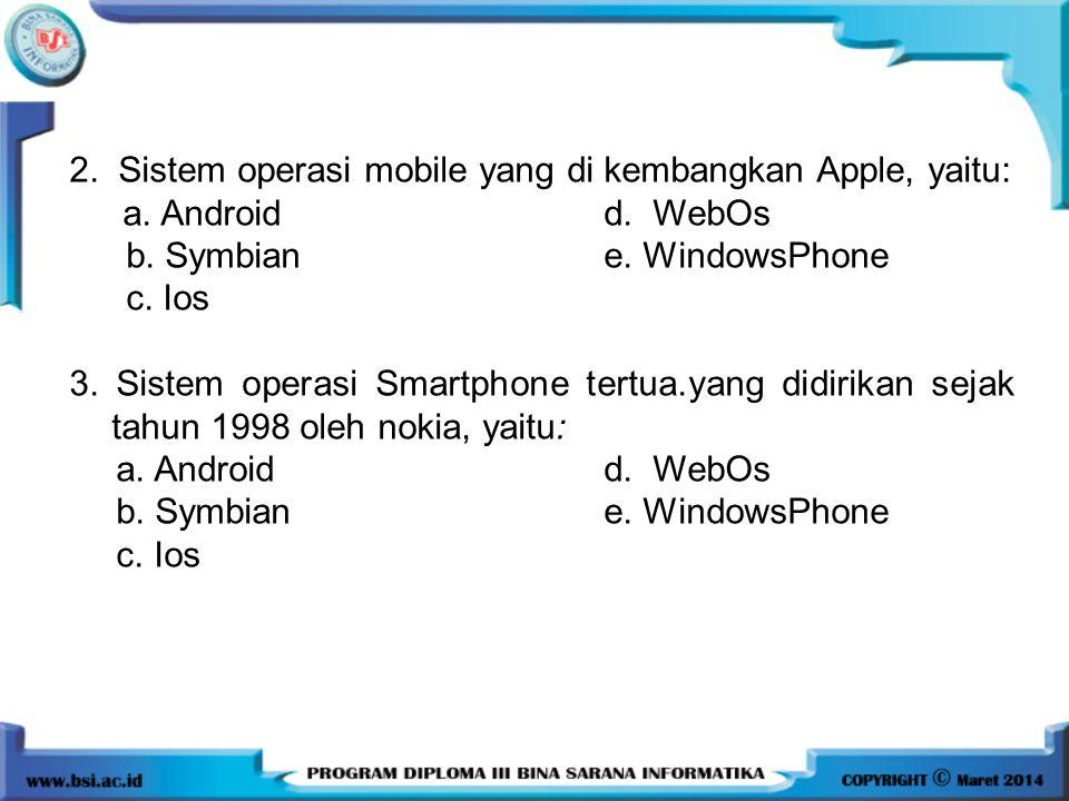 2. Sistem operasi mobile yang di kembangkan Apple, yaitu: a. Androidd. WebOs b. Symbian e. WindowsPhone c. Ios 3. Sistem operasi Smartphone tertua.yan