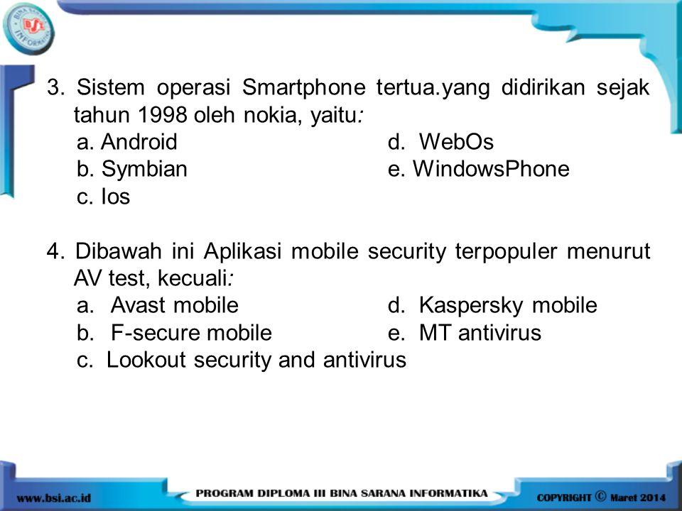 3. Sistem operasi Smartphone tertua.yang didirikan sejak tahun 1998 oleh nokia, yaitu: a. Androidd. WebOs b. Symbian e. WindowsPhone c. Ios 4. Dibawah