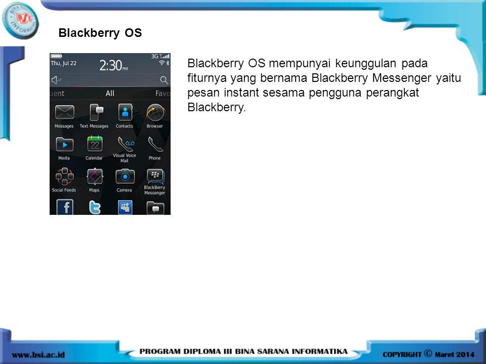 Blackberry OS Blackberry OS mempunyai keunggulan pada fiturnya yang bernama Blackberry Messenger yaitu pesan instant sesama pengguna perangkat Blackbe
