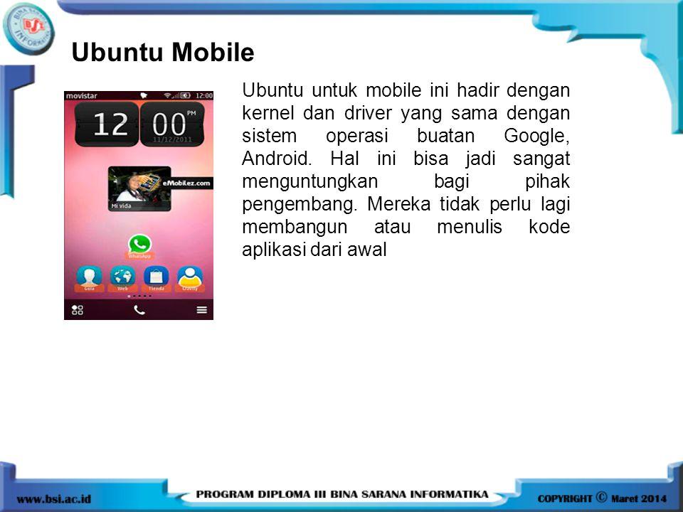 Ubuntu Mobile Ubuntu untuk mobile ini hadir dengan kernel dan driver yang sama dengan sistem operasi buatan Google, Android. Hal ini bisa jadi sangat