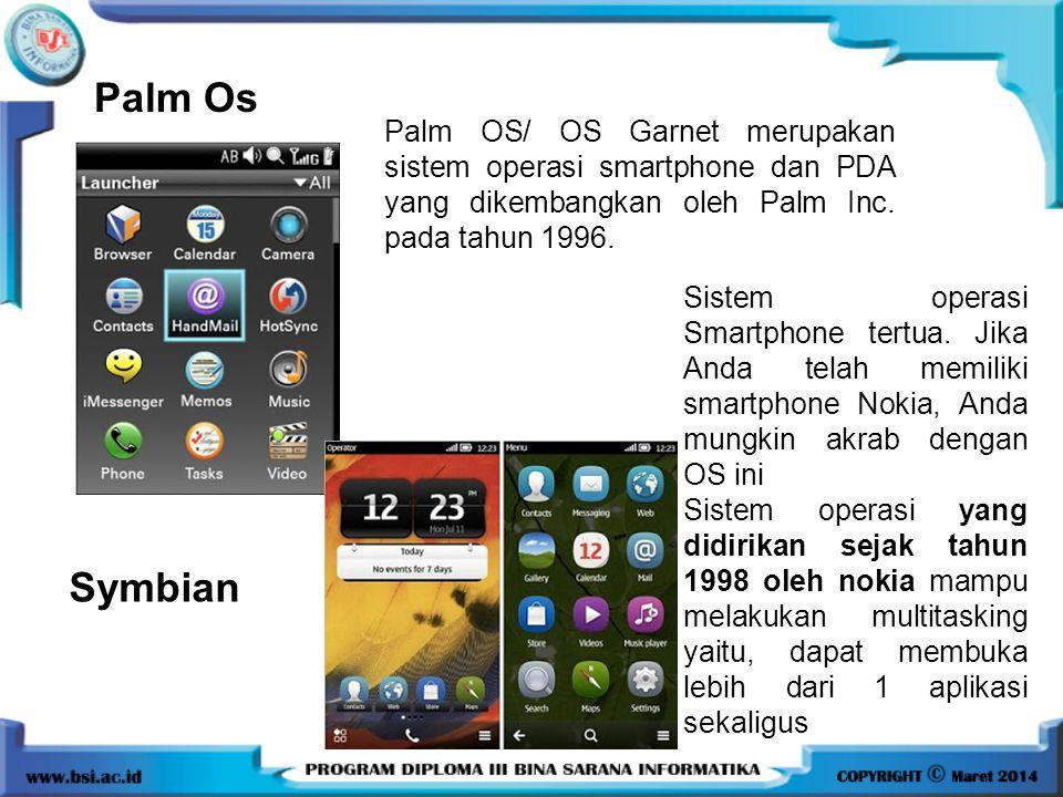Palm Os Palm OS/ OS Garnet merupakan sistem operasi smartphone dan PDA yang dikembangkan oleh Palm Inc. pada tahun 1996. Symbian Sistem operasi Smartp