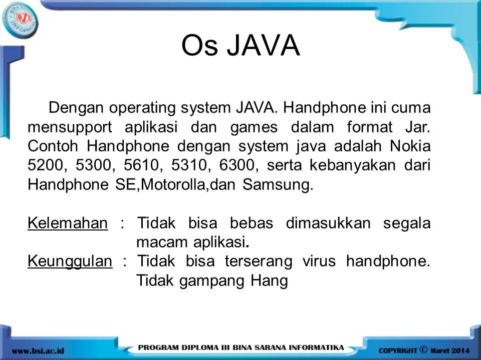Os JAVA Dengan operating system JAVA. Handphone ini cuma mensupport aplikasi dan games dalam format Jar. Contoh Handphone dengan system java adalah No