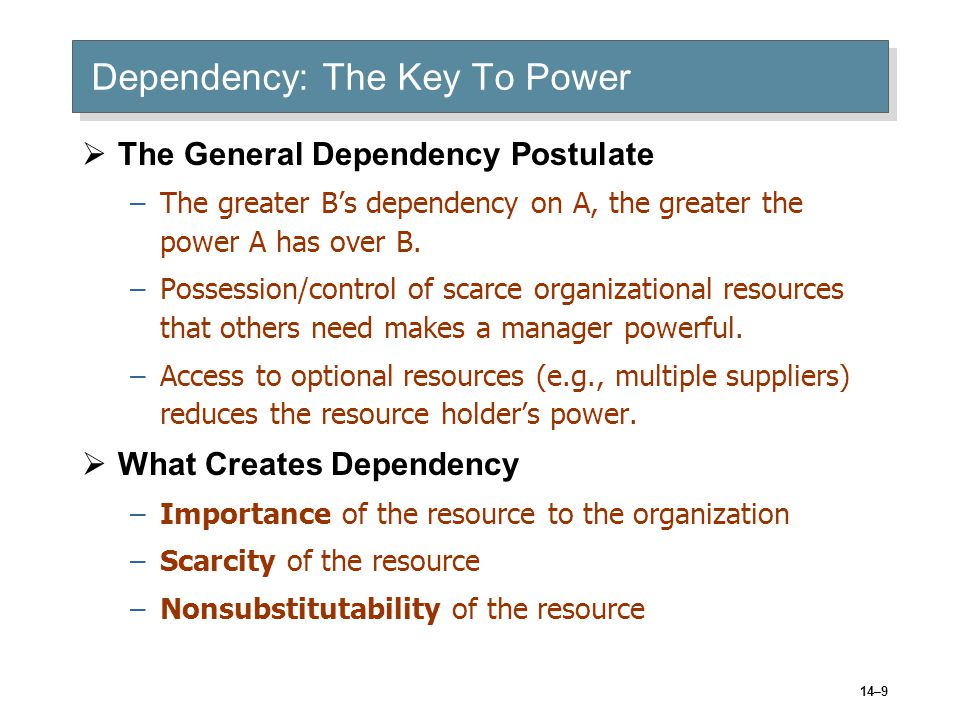14–9 Dependency: The Key To Power  The General Dependency Postulate –The greater B's dependency on A, the greater the power A has over B.