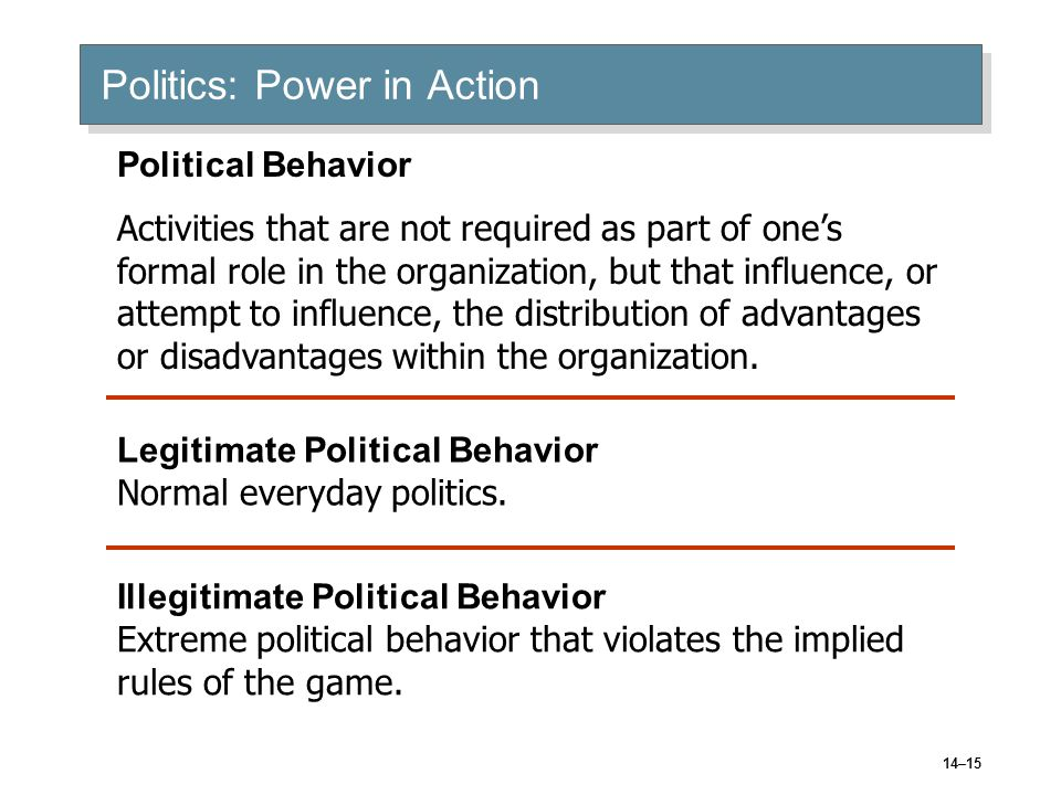 14–15 Politics: Power in Action Political Behavior Activities that are not required as part of one's formal role in the organization, but that influence, or attempt to influence, the distribution of advantages or disadvantages within the organization.