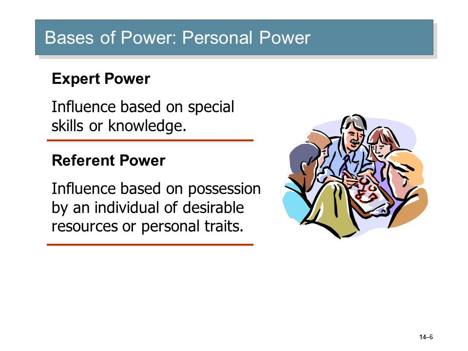 14–6 Bases of Power: Personal Power Expert Power Influence based on special skills or knowledge.