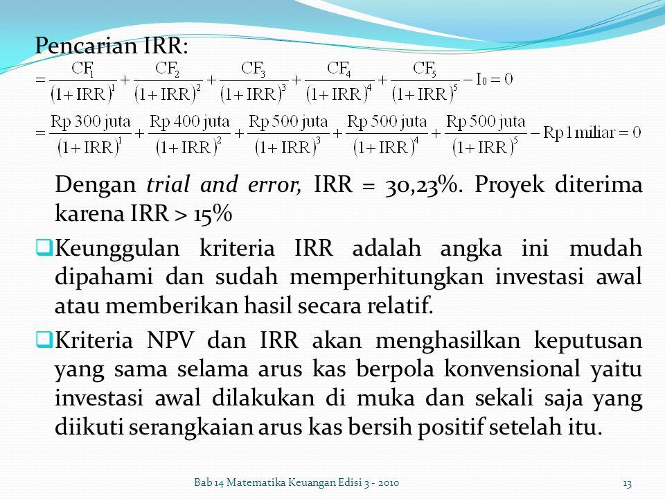 Pencarian IRR: Dengan trial and error, IRR = 30,23%. Proyek diterima karena IRR > 15%  Keunggulan kriteria IRR adalah angka ini mudah dipahami dan su