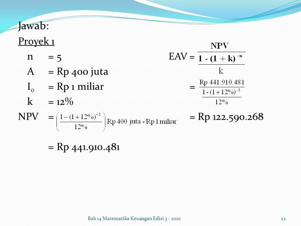 Jawab: Proyek 1 n= 5 EAV = A= Rp 400 juta I 0 = Rp 1 miliar = k= 12% NPV = = Rp 122.590.268 = Rp 441.910.481 Bab 14 Matematika Keuangan Edisi 3 - 2010