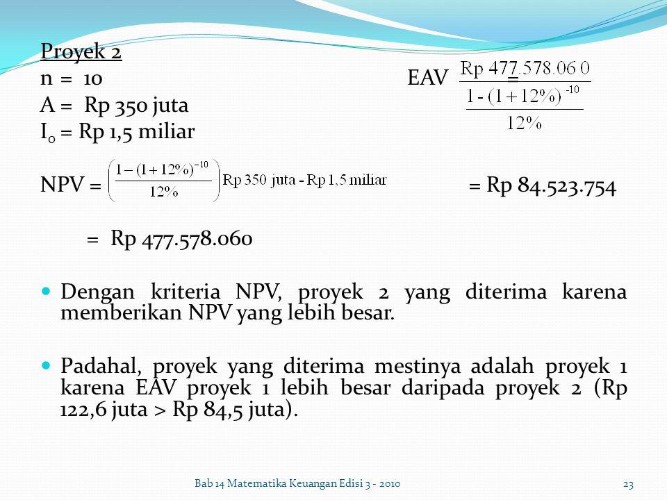 Proyek 2 n= 10 EAV= A= Rp 350 juta I 0 = Rp 1,5 miliar NPV = = Rp 84.523.754 = Rp 477.578.060 Dengan kriteria NPV, proyek 2 yang diterima karena membe