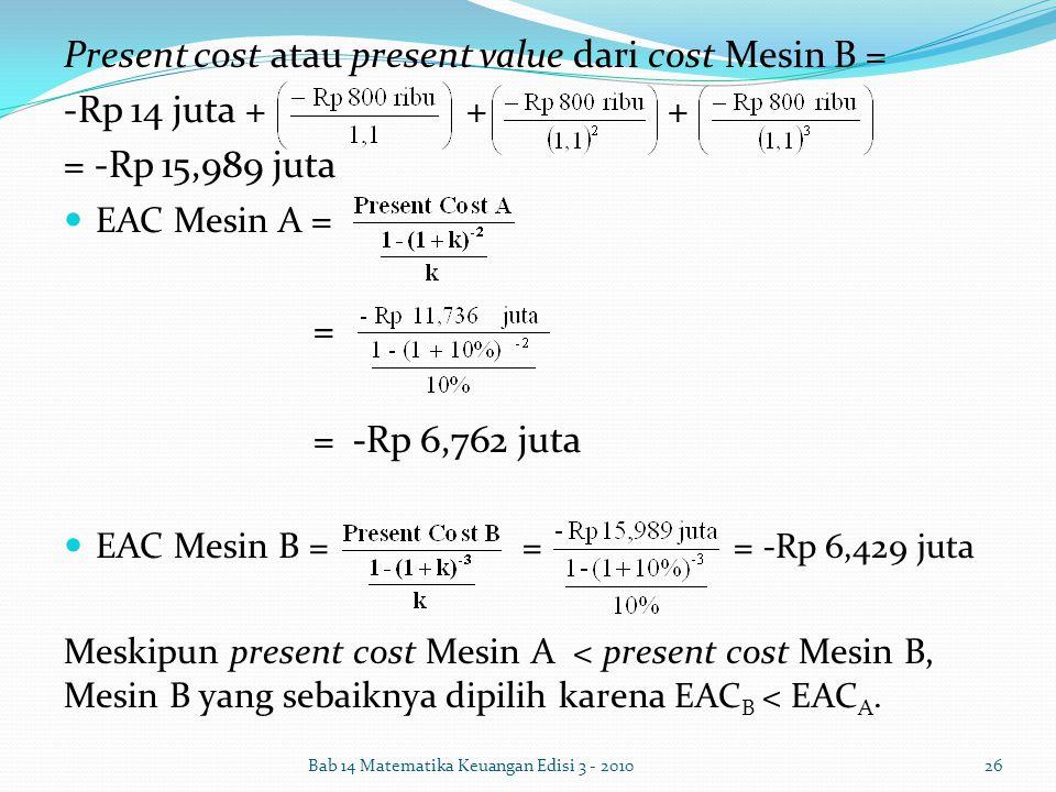Present cost atau present value dari cost Mesin B = -Rp 14 juta + + + = -Rp 15,989 juta EAC Mesin A = = = -Rp 6,762 juta EAC Mesin B = = = -Rp 6,429 j