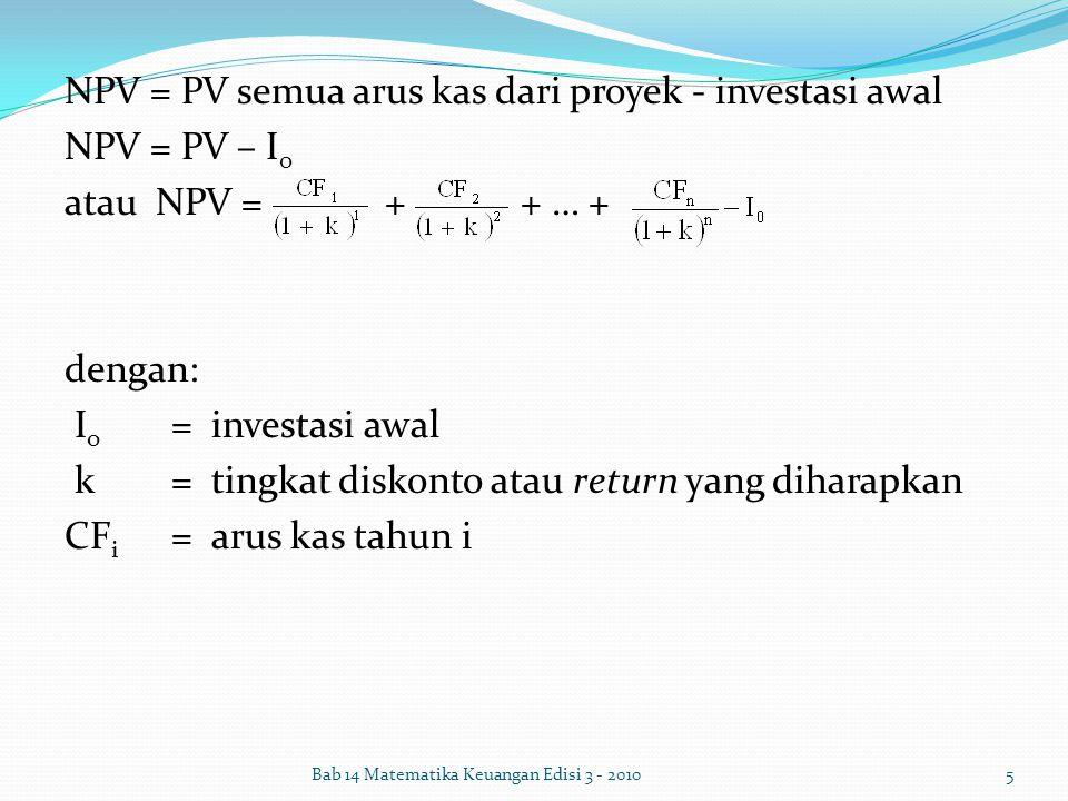 NPV = PV semua arus kas dari proyek - investasi awal NPV = PV – I 0 atau NPV = + + … + dengan: I o = investasi awal k = tingkat diskonto atau return y