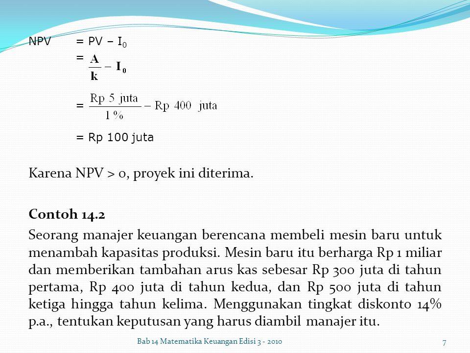 NPV= PV – I 0 = = Rp 100 juta Karena NPV > 0, proyek ini diterima. Contoh 14.2 Seorang manajer keuangan berencana membeli mesin baru untuk menambah ka