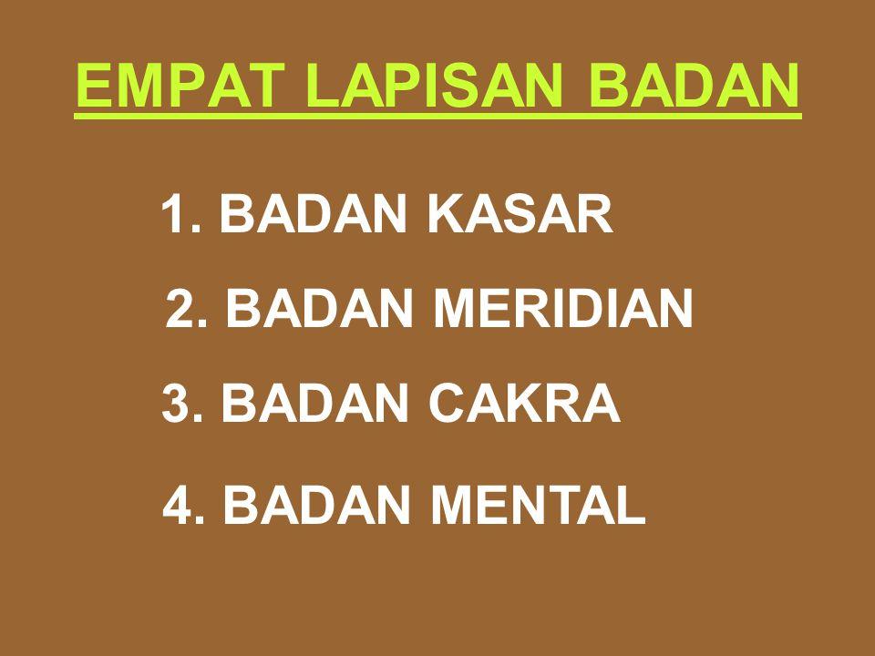 EMPAT LAPISAN BADAN 1. BADAN KASAR 2. BADAN MERIDIAN 3. BADAN CAKRA 4. BADAN MENTAL