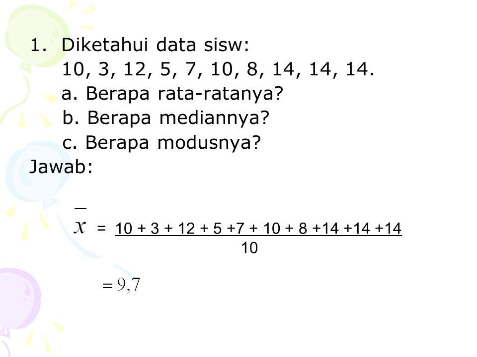 1.Diketahui data sisw: 10, 3, 12, 5, 7, 10, 8, 14, 14, 14. a. Berapa rata-ratanya? b. Berapa mediannya? c. Berapa modusnya? Jawab: = 10 + 3 + 12 + 5 +