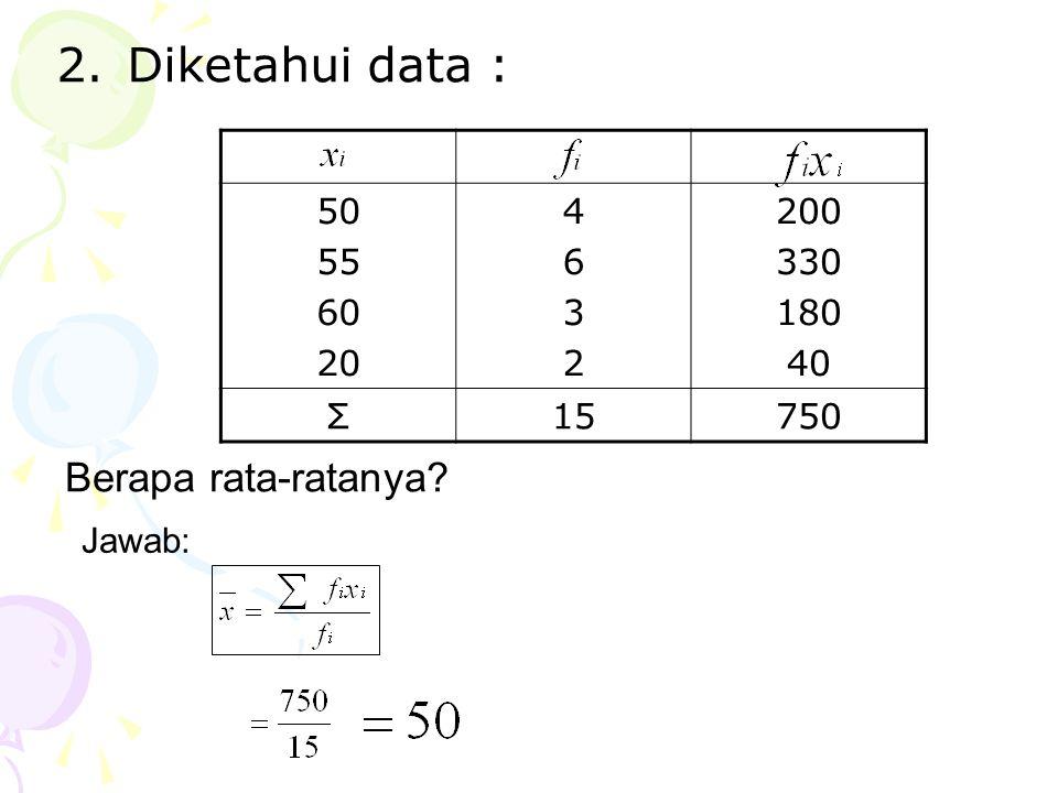 2.Diketahui data : 50 55 60 20 46324632 200 330 180 40 Σ15750 Berapa rata-ratanya? Jawab: