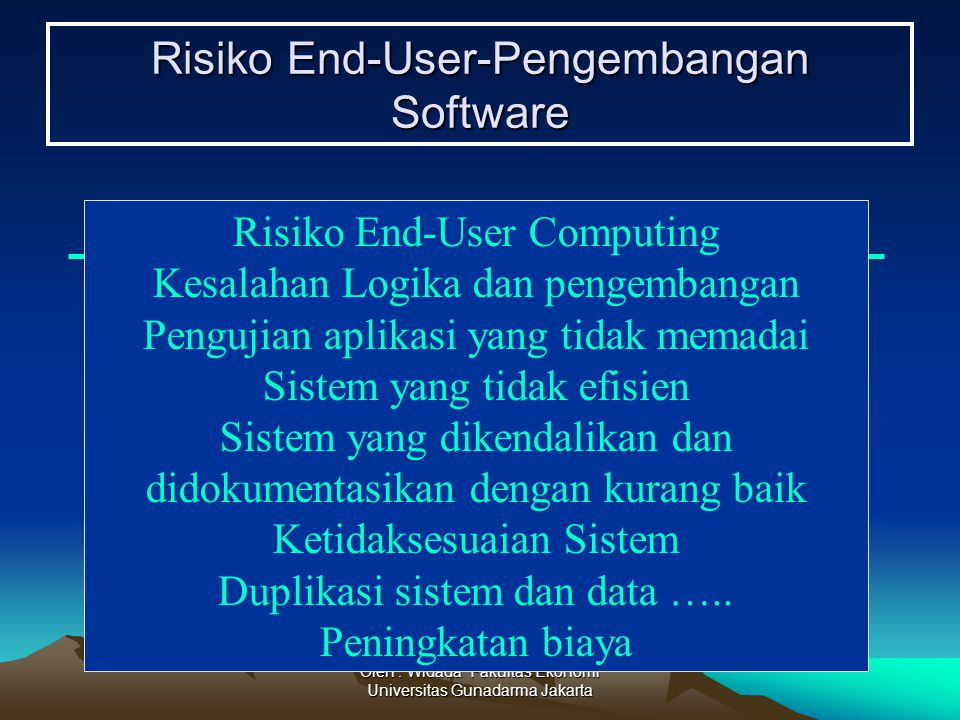 Oleh : Widada Fakultas Ekonomi Universitas Gunadarma Jakarta Risiko End-User-Pengembangan Software Risiko End-User Computing Kesalahan Logika dan peng
