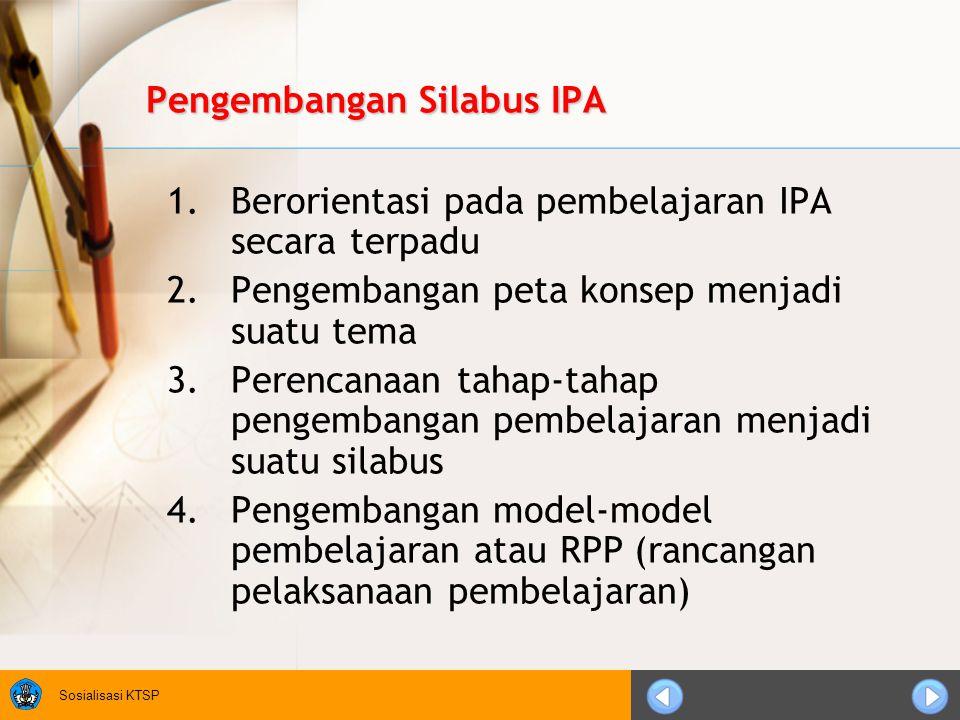 Sosialisasi KTSP Pengembangan Silabus IPA 1.Berorientasi pada pembelajaran IPA secara terpadu 2.Pengembangan peta konsep menjadi suatu tema 3.Perencanaan tahap-tahap pengembangan pembelajaran menjadi suatu silabus 4.Pengembangan model-model pembelajaran atau RPP (rancangan pelaksanaan pembelajaran)