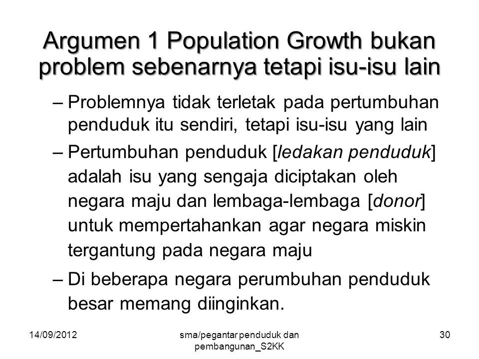 14/09/2012sma/pegantar penduduk dan pembangunan_S2KK 30 Argumen 1 Population Growth bukan problem sebenarnya tetapi isu-isu lain –Problemnya tidak terletak pada pertumbuhan penduduk itu sendiri, tetapi isu-isu yang lain –Pertumbuhan penduduk [ledakan penduduk] adalah isu yang sengaja diciptakan oleh negara maju dan lembaga-lembaga [donor] untuk mempertahankan agar negara miskin tergantung pada negara maju –Di beberapa negara perumbuhan penduduk besar memang diinginkan.