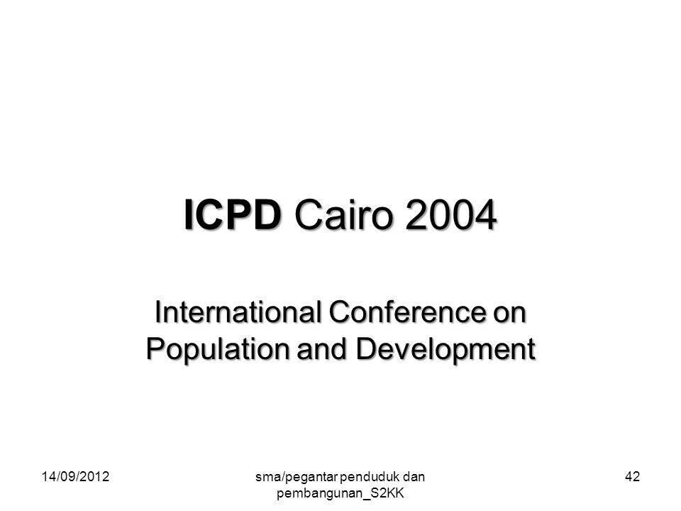 ICPD Cairo 2004 International Conference on Population and Development 14/09/2012sma/pegantar penduduk dan pembangunan_S2KK 42