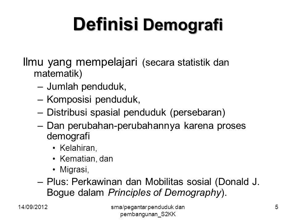 14/09/2012sma/pegantar penduduk dan pembangunan_S2KK 5 Definisi Demografi Ilmu yang mempelajari (secara statistik dan matematik) –Jumlah penduduk, –Komposisi penduduk, –Distribusi spasial penduduk (persebaran) –Dan perubahan-perubahannya karena proses demografi Kelahiran, Kematian, dan Migrasi, –Plus: Perkawinan dan Mobilitas sosial (Donald J.