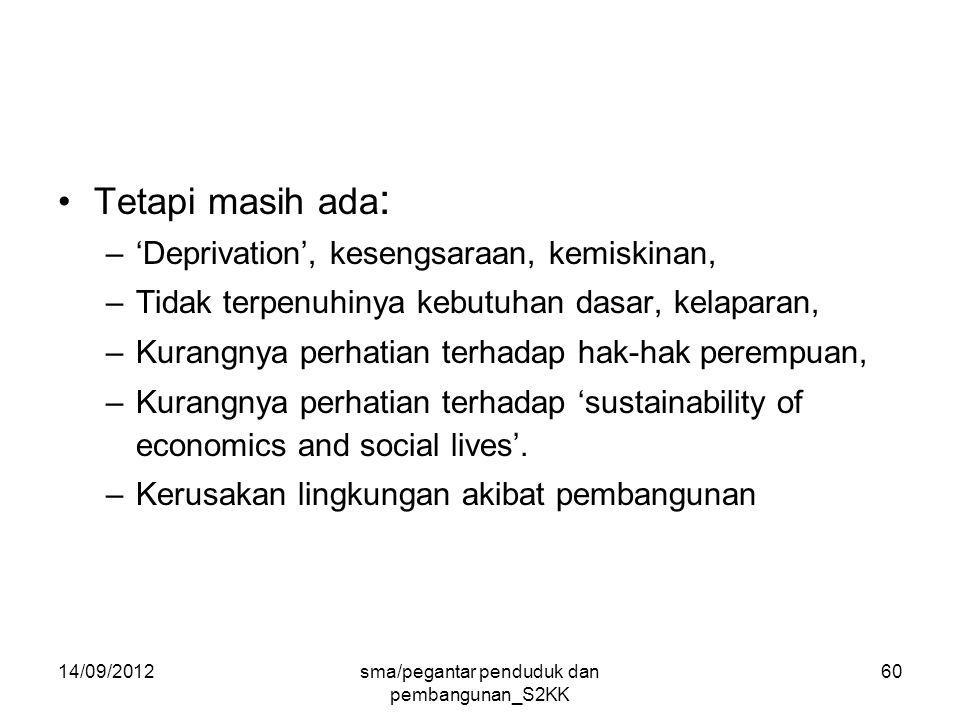 14/09/2012sma/pegantar penduduk dan pembangunan_S2KK 60 Tetapi masih ada : –'Deprivation', kesengsaraan, kemiskinan, –Tidak terpenuhinya kebutuhan dasar, kelaparan, –Kurangnya perhatian terhadap hak-hak perempuan, –Kurangnya perhatian terhadap 'sustainability of economics and social lives'.