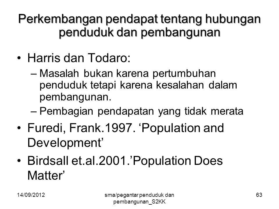 14/09/2012sma/pegantar penduduk dan pembangunan_S2KK 63 Perkembangan pendapat tentang hubungan penduduk dan pembangunan Harris dan Todaro: –Masalah bukan karena pertumbuhan penduduk tetapi karena kesalahan dalam pembangunan.