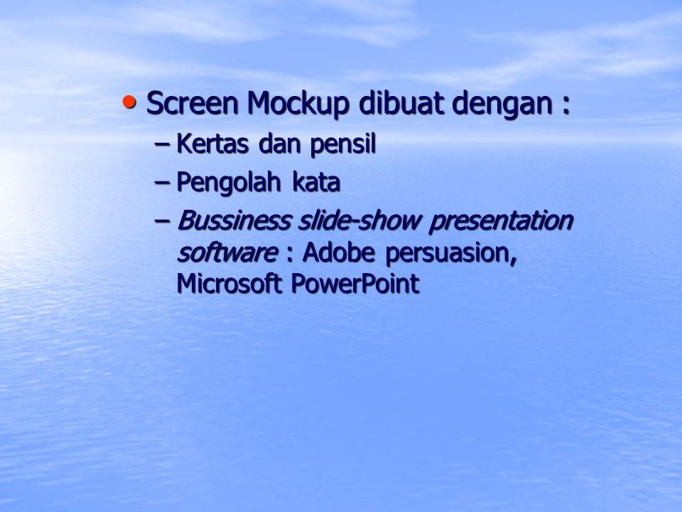 Screen Mockup dibuat dengan : Screen Mockup dibuat dengan : –Kertas dan pensil –Pengolah kata –Bussiness slide-show presentation software : Adobe pers