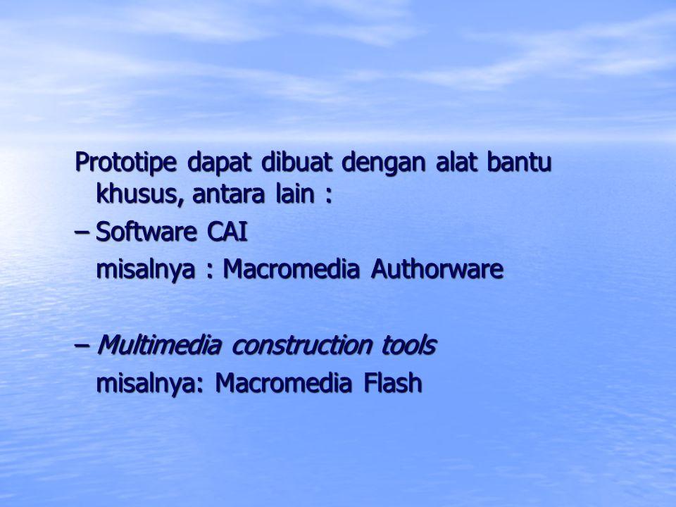 Prototipe dapat dibuat dengan alat bantu khusus, antara lain : –Software CAI misalnya : Macromedia Authorware –Multimedia construction tools misalnya: