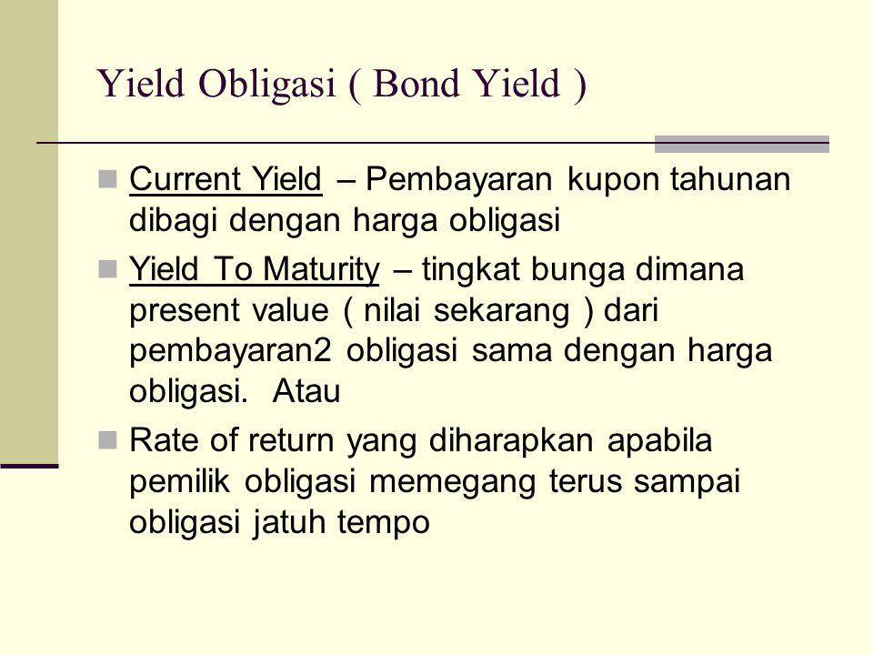Yield Obligasi ( Bond Yield ) Current Yield – Pembayaran kupon tahunan dibagi dengan harga obligasi Yield To Maturity – tingkat bunga dimana present value ( nilai sekarang ) dari pembayaran2 obligasi sama dengan harga obligasi.