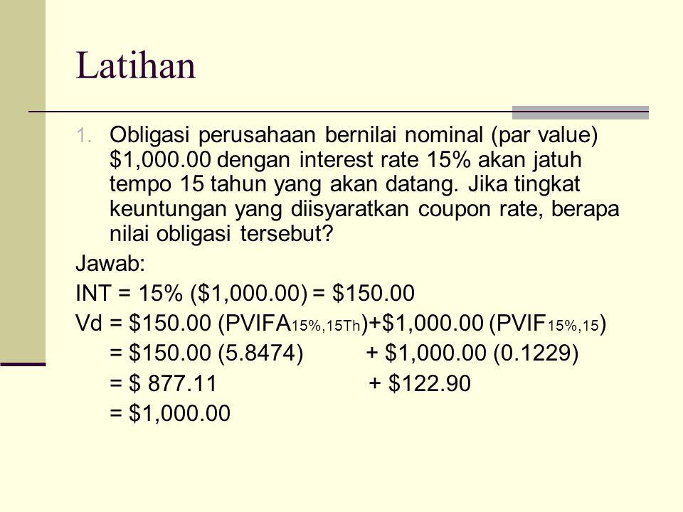 Latihan 1. Obligasi perusahaan bernilai nominal (par value) $1,000.00 dengan interest rate 15% akan jatuh tempo 15 tahun yang akan datang. Jika tingka