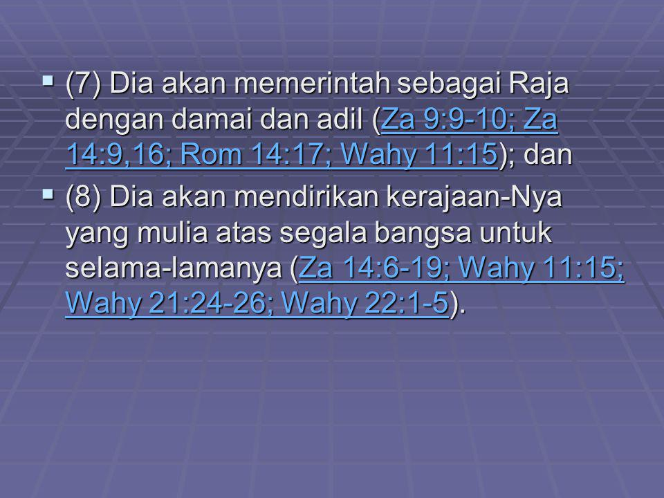  (7) Dia akan memerintah sebagai Raja dengan damai dan adil (Za 9:9-10; Za 14:9,16; Rom 14:17; Wahy 11:15); dan Za 9:9-10; Za 14:9,16; Rom 14:17; Wah
