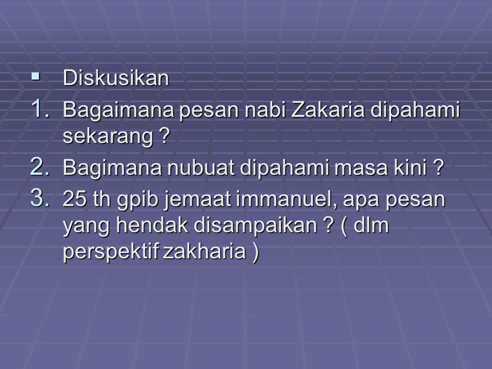  Diskusikan 1. Bagaimana pesan nabi Zakaria dipahami sekarang ? 2. Bagimana nubuat dipahami masa kini ? 3. 25 th gpib jemaat immanuel, apa pesan yang