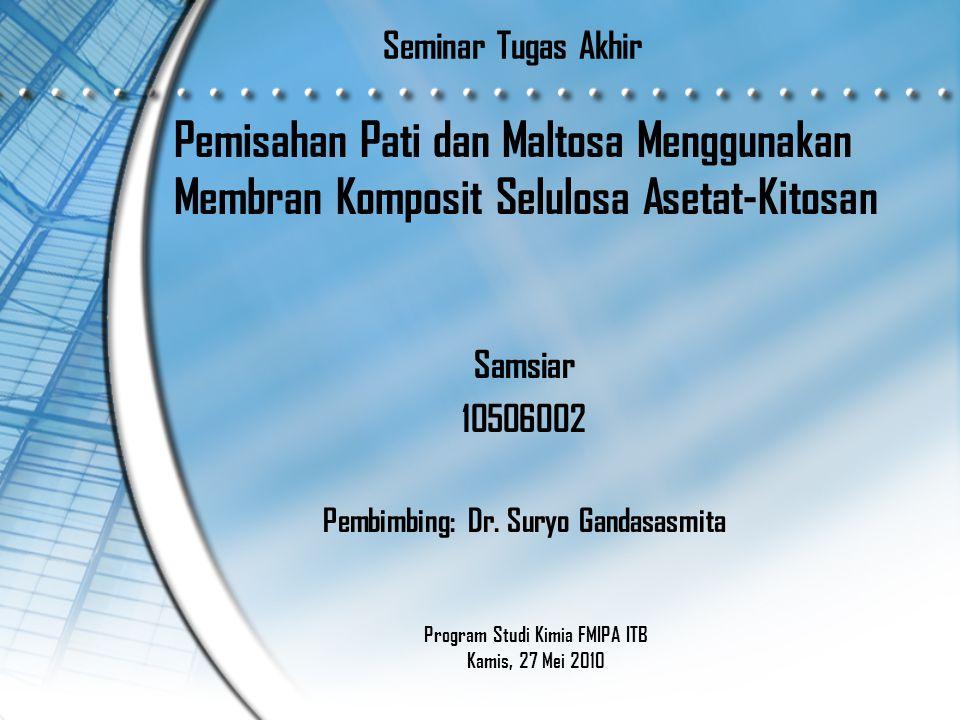 Seminar Tugas Akhir Pemisahan Pati dan Maltosa Menggunakan Membran Komposit Selulosa Asetat-Kitosan Samsiar 10506002 Pembimbing: Dr.