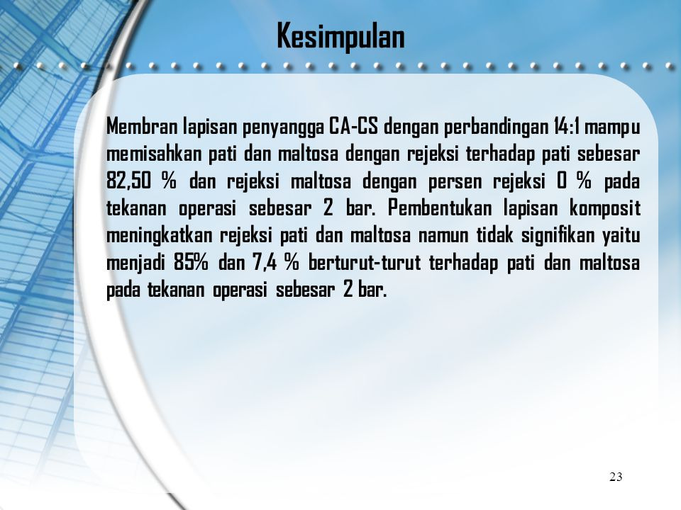 Kesimpulan Membran lapisan penyangga CA-CS dengan perbandingan 14:1 mampu memisahkan pati dan maltosa dengan rejeksi terhadap pati sebesar 82,50 % dan rejeksi maltosa dengan persen rejeksi 0 % pada tekanan operasi sebesar 2 bar.