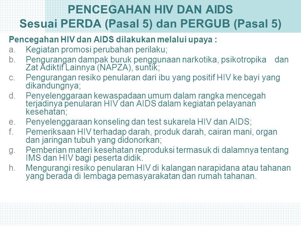 PENCEGAHAN HIV DAN AIDS Sesuai PERDA (Pasal 5) dan PERGUB (Pasal 5) Pencegahan HIV dan AIDS dilakukan melalui upaya : a.Kegiatan promosi perubahan perilaku; b.Pengurangan dampak buruk penggunaan narkotika, psikotropika dan Zat Adiktif Lainnya (NAPZA), suntik; c.Pengurangan resiko penularan dari ibu yang positif HIV ke bayi yang dikandungnya; d.Penyelenggaraan kewaspadaan umum dalam rangka mencegah terjadinya penularan HIV dan AIDS dalam kegiatan pelayanan kesehatan; e.Penyelenggaraan konseling dan test sukarela HIV dan AIDS; f.Pemeriksaan HIV terhadap darah, produk darah, cairan mani, organ dan jaringan tubuh yang didonorkan; g.Pemberian materi kesehatan reproduksi termasuk di dalamnya tentang IMS dan HIV bagi peserta didik.