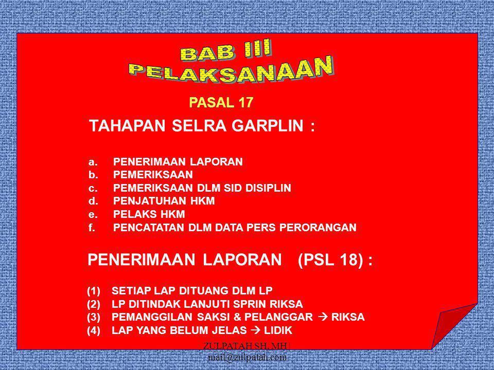PASAL 17 TAHAPAN SELRA GARPLIN : a.PENERIMAAN LAPORAN b.PEMERIKSAAN c.PEMERIKSAAN DLM SID DISIPLIN d.PENJATUHAN HKM e.PELAKS HKM f.PENCATATAN DLM DATA PERS PERORANGAN PENERIMAAN LAPORAN (PSL 18) : (1)SETIAP LAP DITUANG DLM LP (2)LP DITINDAK LANJUTI SPRIN RIKSA (3)PEMANGGILAN SAKSI & PELANGGAR  RIKSA (4)LAP YANG BELUM JELAS  LIDIK ZULPATAH SH, MH | mail@zulpatah.com