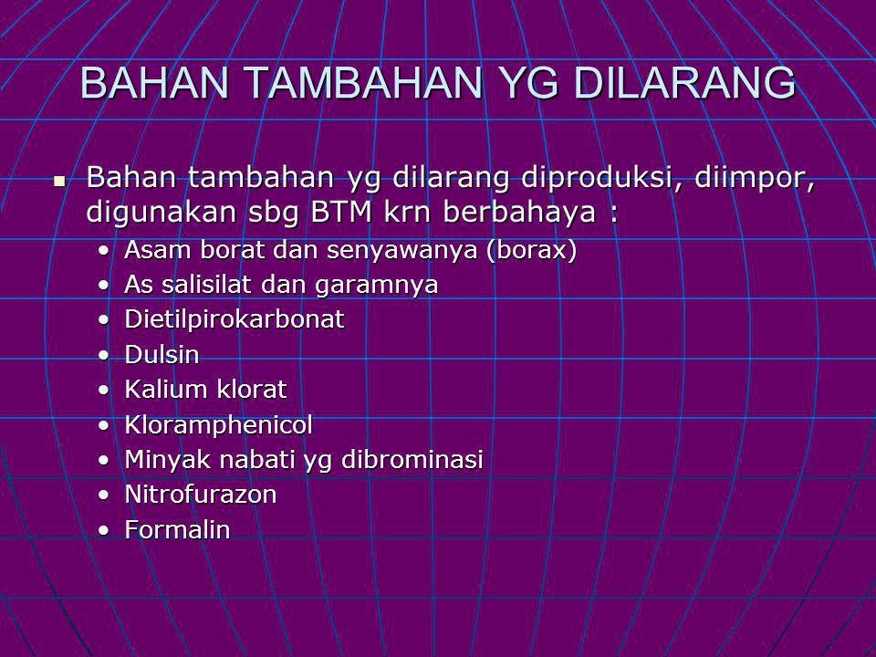BAHAN TAMBAHAN YG DILARANG Bahan tambahan yg dilarang diproduksi, diimpor, digunakan sbg BTM krn berbahaya : Bahan tambahan yg dilarang diproduksi, diimpor, digunakan sbg BTM krn berbahaya : Asam borat dan senyawanya (borax)Asam borat dan senyawanya (borax) As salisilat dan garamnyaAs salisilat dan garamnya DietilpirokarbonatDietilpirokarbonat DulsinDulsin Kalium kloratKalium klorat KloramphenicolKloramphenicol Minyak nabati yg dibrominasiMinyak nabati yg dibrominasi NitrofurazonNitrofurazon FormalinFormalin