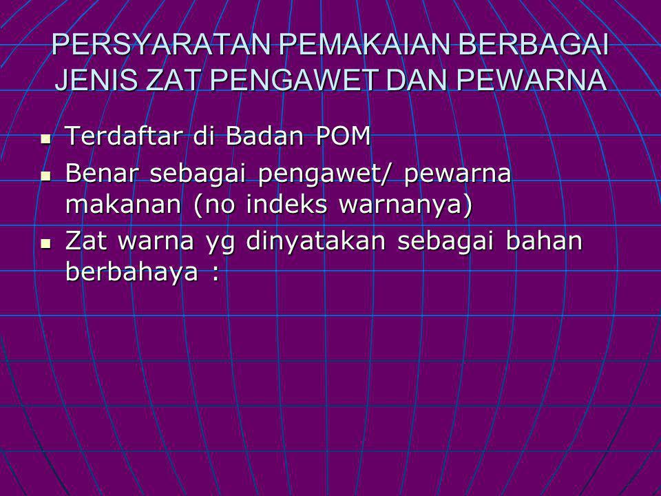 PERSYARATAN PEMAKAIAN BERBAGAI JENIS ZAT PENGAWET DAN PEWARNA Terdaftar di Badan POM Terdaftar di Badan POM Benar sebagai pengawet/ pewarna makanan (no indeks warnanya) Benar sebagai pengawet/ pewarna makanan (no indeks warnanya) Zat warna yg dinyatakan sebagai bahan berbahaya : Zat warna yg dinyatakan sebagai bahan berbahaya :