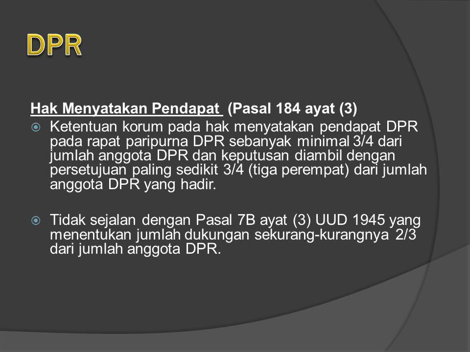 Hak Menyatakan Pendapat (Pasal 184 ayat (3)  Ketentuan korum pada hak menyatakan pendapat DPR pada rapat paripurna DPR sebanyak minimal 3/4 dari jumlah anggota DPR dan keputusan diambil dengan persetujuan paling sedikit 3/4 (tiga perempat) dari jumlah anggota DPR yang hadir.