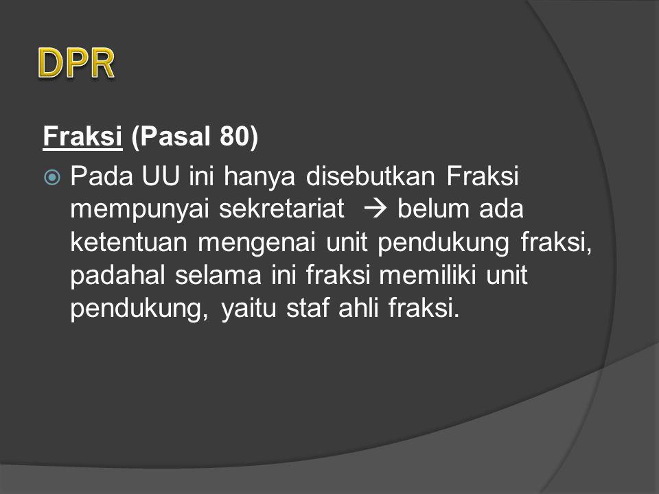 Fraksi (Pasal 80)  Pada UU ini hanya disebutkan Fraksi mempunyai sekretariat  belum ada ketentuan mengenai unit pendukung fraksi, padahal selama ini fraksi memiliki unit pendukung, yaitu staf ahli fraksi.