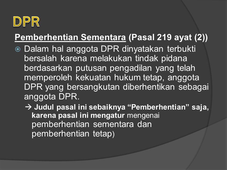 Pemberhentian Sementara (Pasal 219 ayat (2))  Dalam hal anggota DPR dinyatakan terbukti bersalah karena melakukan tindak pidana berdasarkan putusan pengadilan yang telah memperoleh kekuatan hukum tetap, anggota DPR yang bersangkutan diberhentikan sebagai anggota DPR.
