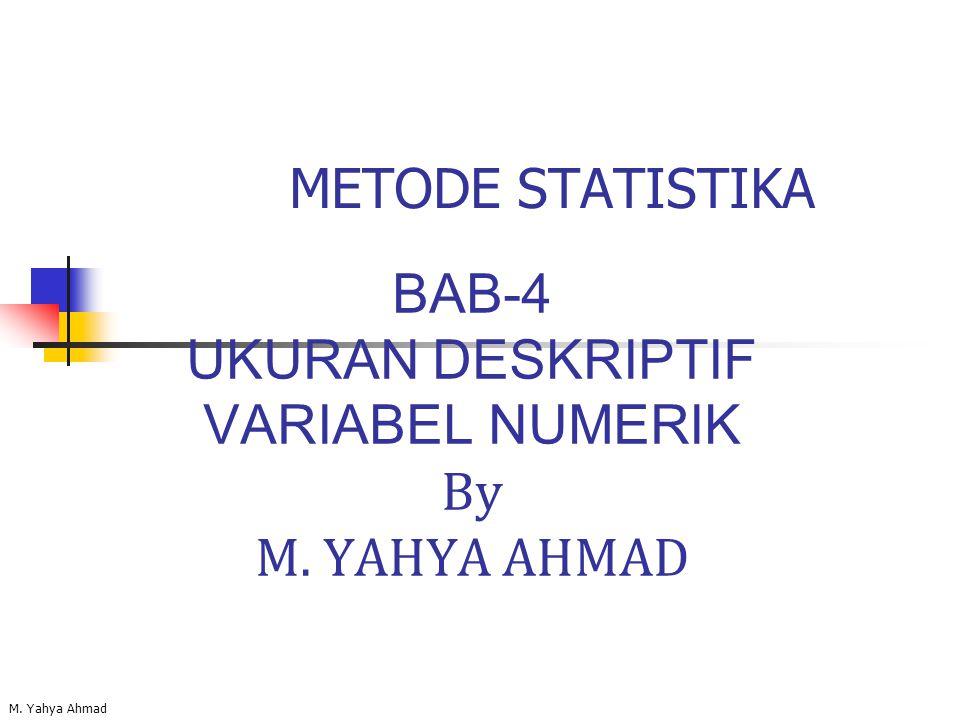 BAB-4 UKURAN DESKRIPTIF VARIABEL NUMERIK By M. YAHYA AHMAD M. Yahya Ahmad METODE STATISTIKA