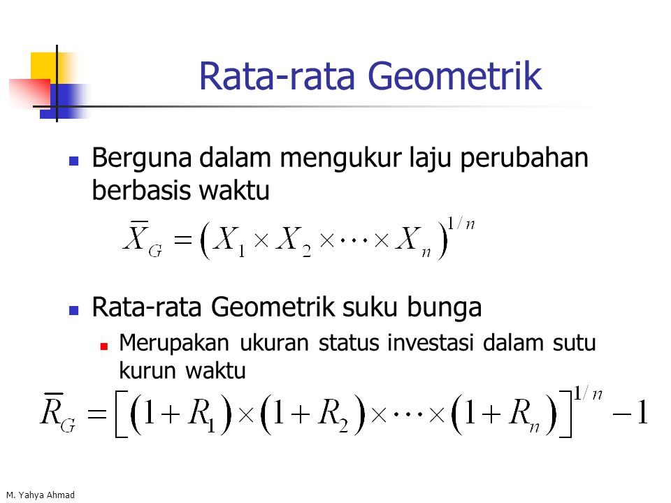 M. Yahya Ahmad Rata-rata Geometrik Berguna dalam mengukur laju perubahan berbasis waktu Rata-rata Geometrik suku bunga Merupakan ukuran status investa