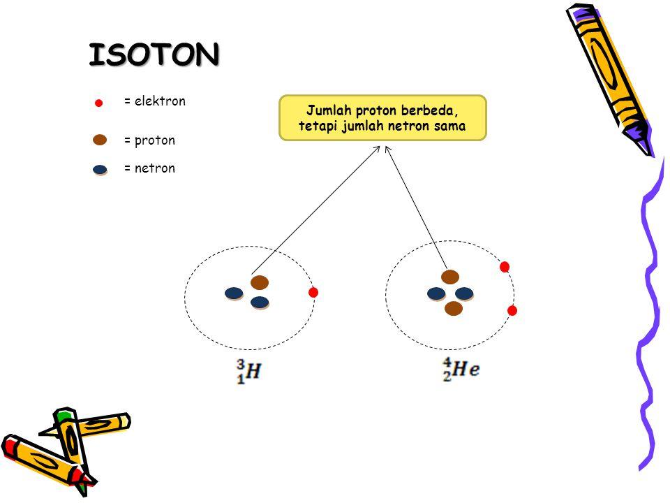 ISOTON = elektron = proton = netron Jumlah proton berbeda, tetapi jumlah netron sama