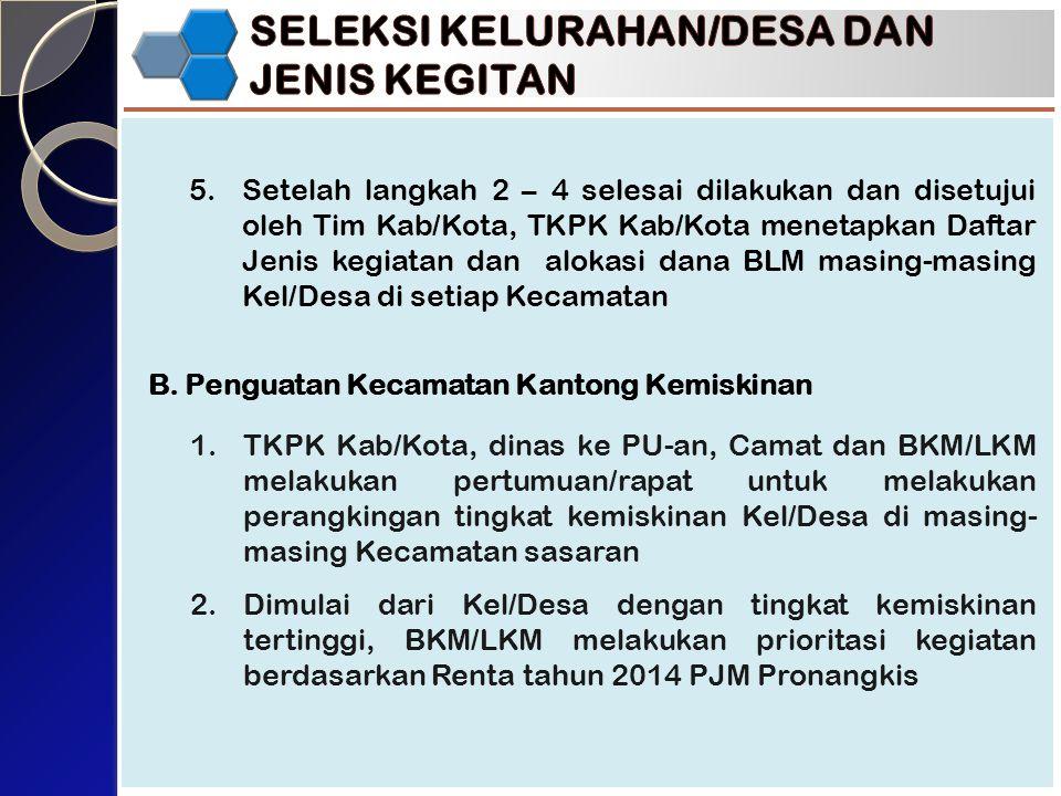5.Setelah langkah 2 – 4 selesai dilakukan dan disetujui oleh Tim Kab/Kota, TKPK Kab/Kota menetapkan Daftar Jenis kegiatan dan alokasi dana BLM masing-masing Kel/Desa di setiap Kecamatan B.